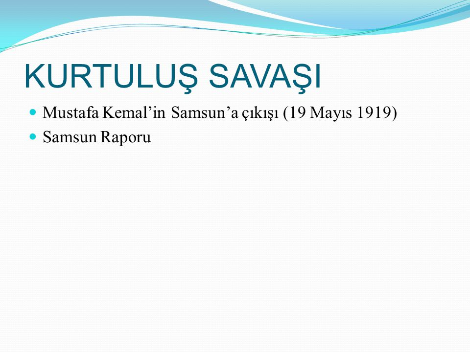 KURTULUŞ SAVAŞI Mustafa Kemal'in Samsun'a çıkışı (19 Mayıs 1919) Samsun Raporu