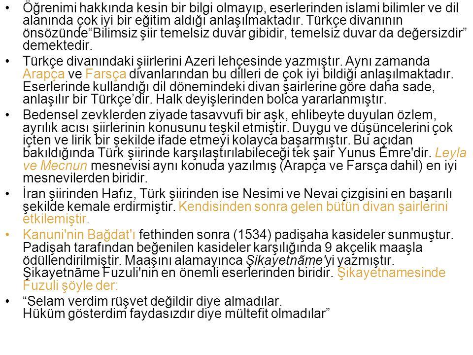FUZULİ (Kerbela, 1480-90? – Kerbela-Bağdat?, 1556) HAYATI 1480'de Kerbela'da doğduğu ve 1556'da yine Kerbela'da öldüğü sanılır. Gerçek adı Mehmed b. S
