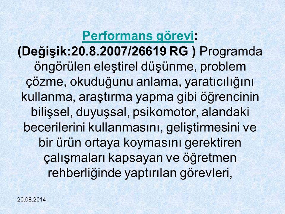 20.08.2014 Performans göreviPerformans görevi: (Değişik:20.8.2007/26619 RG ) Programda öngörülen eleştirel düşünme, problem çözme, okuduğunu anlama, yaratıcılığını kullanma, araştırma yapma gibi öğrencinin bilişsel, duyuşsal, psikomotor, alandaki becerilerini kullanmasını, geliştirmesini ve bir ürün ortaya koymasını gerektiren çalışmaları kapsayan ve öğretmen rehberliğinde yaptırılan görevleri,