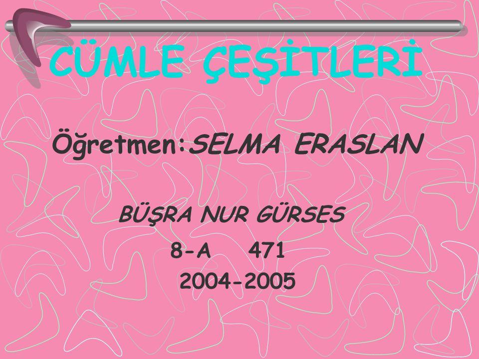 CÜMLE ÇEŞİTLERİ Öğretmen:SELMA ERASLAN BÜŞRA NUR GÜRSES 8-A 471 2004-2005