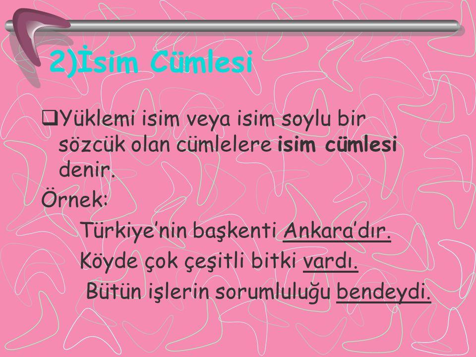 2)İsim Cümlesi  Yüklemi isim veya isim soylu bir sözcük olan cümlelere isim cümlesi denir. Örnek: Türkiye'nin başkenti Ankara'dır. Köyde çok çeşitli