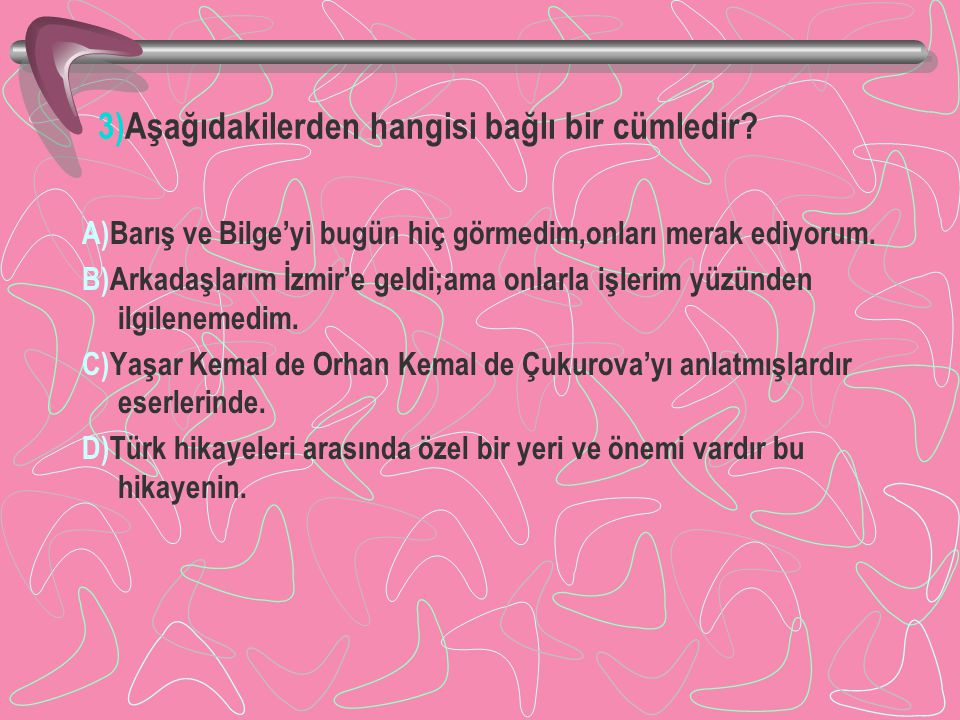 3)Aşağıdakilerden hangisi bağlı bir cümledir? A)Barış ve Bilge'yi bugün hiç görmedim,onları merak ediyorum. B)Arkadaşlarım İzmir'e geldi;ama onlarla i