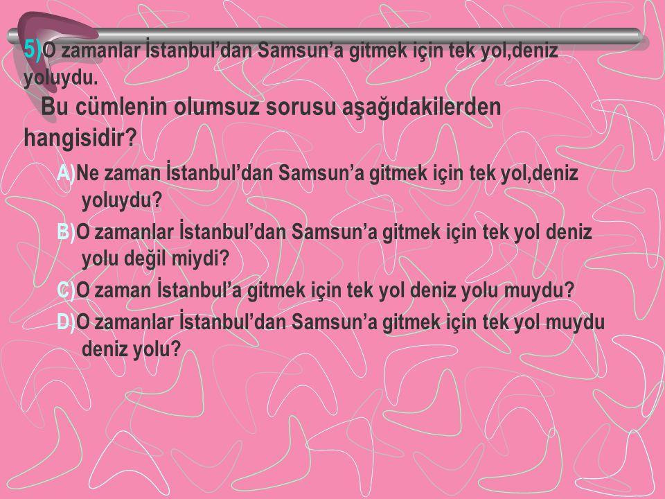 5) O zamanlar İstanbul'dan Samsun'a gitmek için tek yol,deniz yoluydu. Bu cümlenin olumsuz sorusu aşağıdakilerden hangisidir? A)Ne zaman İstanbul'dan