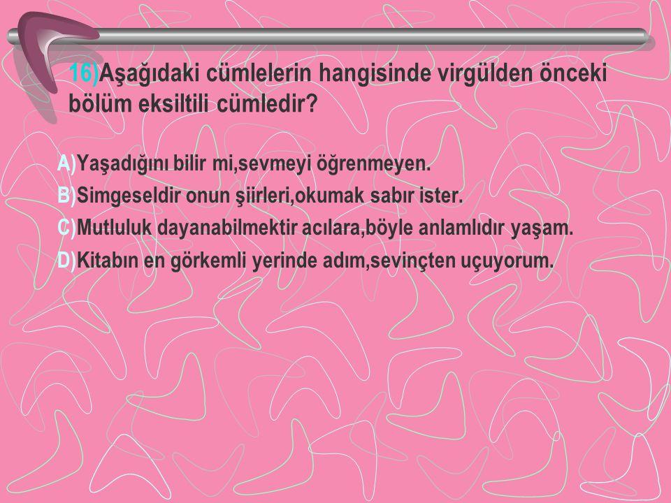 16)Aşağıdaki cümlelerin hangisinde virgülden önceki bölüm eksiltili cümledir? A)Yaşadığını bilir mi,sevmeyi öğrenmeyen. B)Simgeseldir onun şiirleri,ok