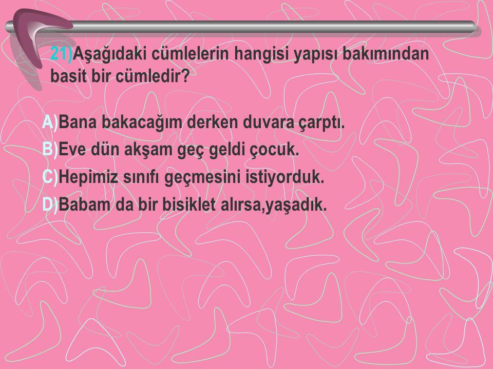 21)Aşağıdaki cümlelerin hangisi yapısı bakımından basit bir cümledir? A)Bana bakacağım derken duvara çarptı. B)Eve dün akşam geç geldi çocuk. C)Hepimi