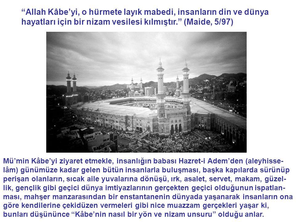 Allah Kâbe'yi, o hürmete layık mabedi, insanların din ve dünya hayatları için bir nizam vesilesi kılmıştır. (Maide, 5/97) Mü'min Kâbe'yi ziyaret etmekle, insanlığın babası Hazret-i Adem'den (aleyhisse- lâm) günümüze kadar gelen bütün insanlarla buluşması, başka kapılarda sürünüp perişan olanların, sıcak aile yuvalarına dönüşü, ırk, asalet, servet, makam, güzel- lik, gençlik gibi geçici dünya imtiyazlarının gerçekten geçici olduğunun ispatlan- ması, mahşer manzarasından bir enstantanenin dünyada yaşanarak insanların ona göre kendilerine çekidüzen vermeleri gibi nice muazzam gerçekleri yaşar ki, bunları düşününce Kâbe'nin nasıl bir yön ve nizam unsuru olduğu anlar.