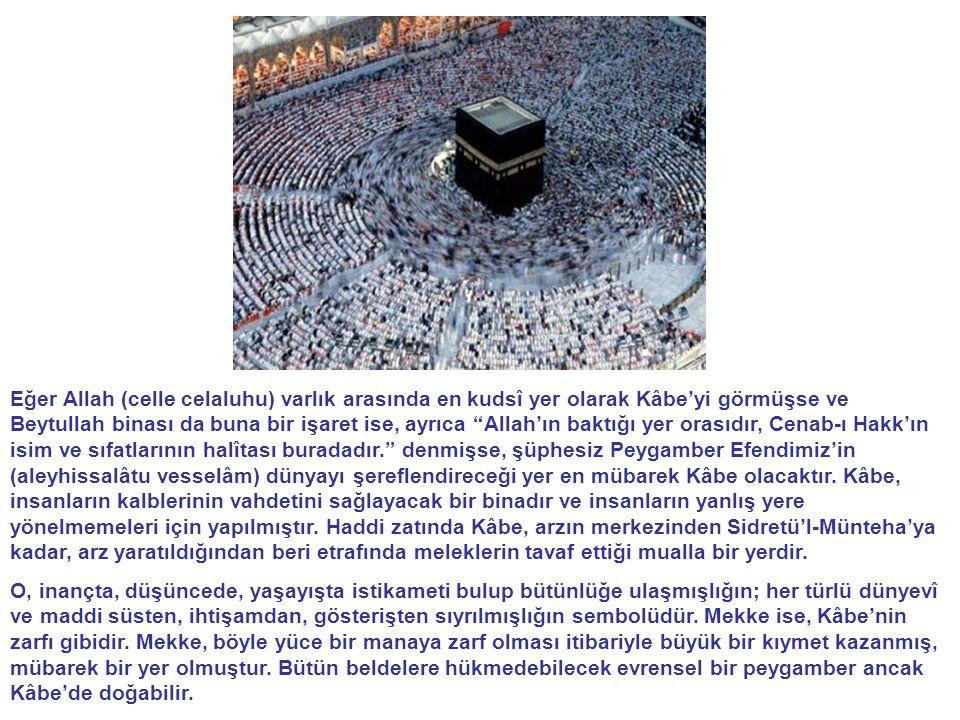 Eğer Allah (celle celaluhu) varlık arasında en kudsî yer olarak Kâbe'yi görmüşse ve Beytullah binası da buna bir işaret ise, ayrıca Allah'ın baktığı yer orasıdır, Cenab-ı Hakk'ın isim ve sıfatlarının halîtası buradadır. denmişse, şüphesiz Peygamber Efendimiz'in (aleyhissalâtu vesselâm) dünyayı şereflendireceği yer en mübarek Kâbe olacaktır.