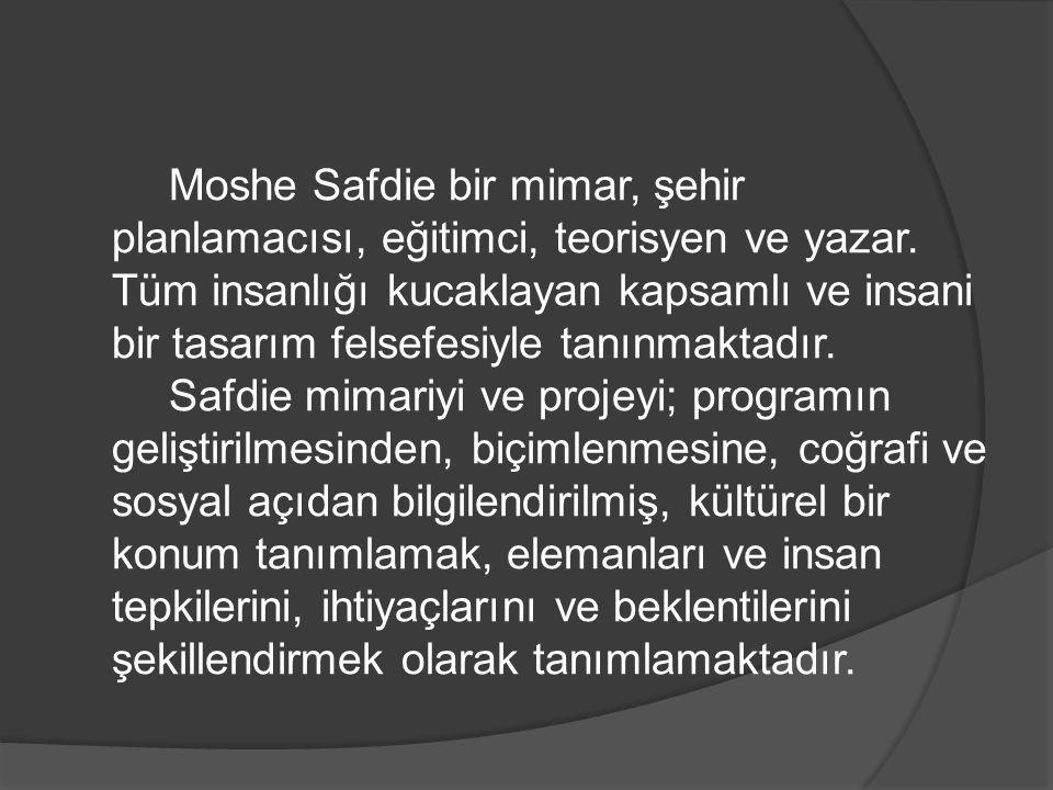 Moshe Safdie bir mimar, şehir planlamacısı, eğitimci, teorisyen ve yazar. Tüm insanlığı kucaklayan kapsamlı ve insani bir tasarım felsefesiyle tanınma