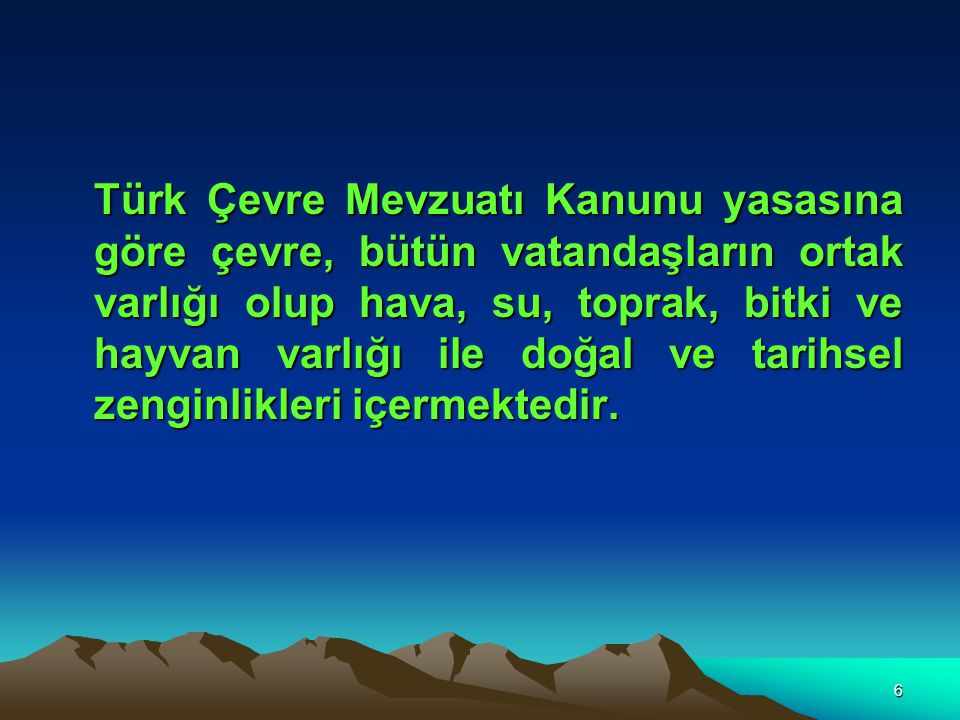 6 Türk Çevre Mevzuatı Kanunu yasasına göre çevre, bütün vatandaşların ortak varlığı olup hava, su, toprak, bitki ve hayvan varlığı ile doğal ve tarihs