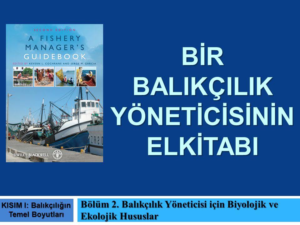 BİR BALIKÇILIK YÖNETİCİSİNİN ELKİTABI Bölüm 2. Balıkçılık Yöneticisi için Biyolojik ve Ekolojik Hususlar KISIM I: Balıkçılığın Temel Boyutları