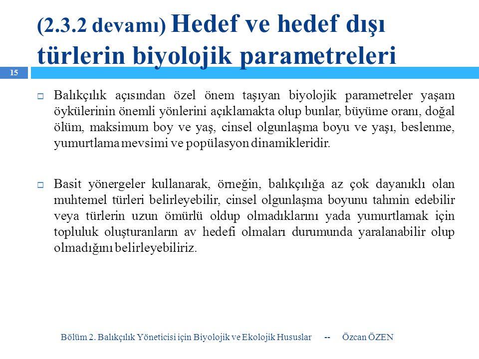 (2.3.2 devamı) Hedef ve hedef dışı türlerin biyolojik parametreleri  Balıkçılık açısından özel önem taşıyan biyolojik parametreler yaşam öykülerinin