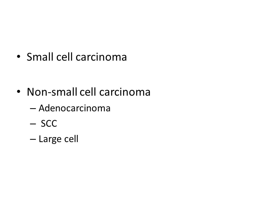 Small cell carcinoma Non-small cell carcinoma – Adenocarcinoma – SCC – Large cell