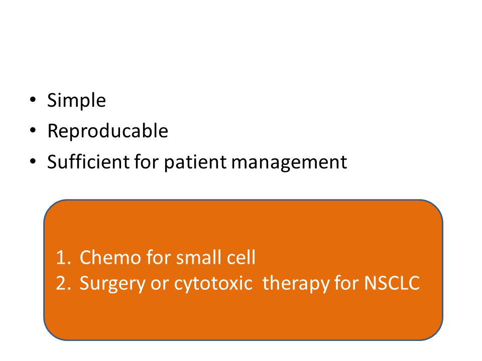 Simple Reproducable Sufficient for patient management 1.Chemo for small cell 2.Surgery or cytotoxic therapy for NSCLC