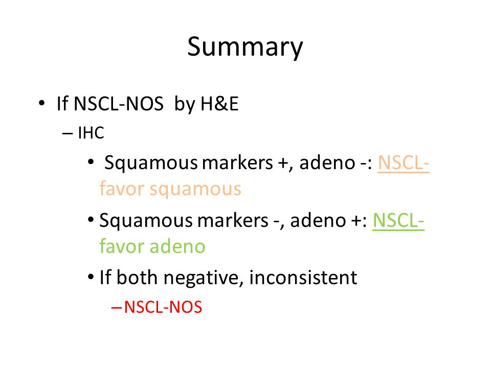 Summary If NSCL-NOS by H&E – IHC Squamous markers +, adeno -: NSCL- favor squamous Squamous markers -, adeno +: NSCL- favor adeno If both negative, inconsistent – NSCL-NOS
