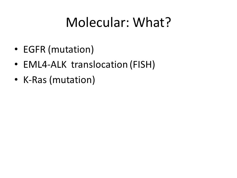 Molecular: What? EGFR (mutation) EML4-ALK translocation (FISH) K-Ras (mutation)