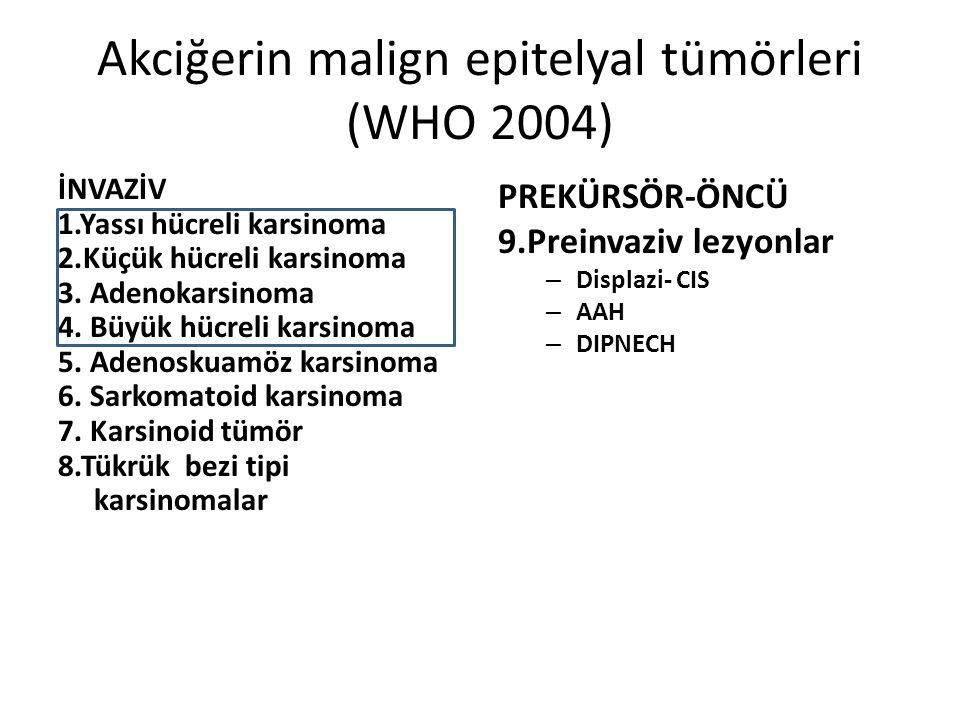 Akciğerin malign epitelyal tümörleri (WHO 2004) İNVAZİV 1.Yassı hücreli karsinoma 2.Küçük hücreli karsinoma 3. Adenokarsinoma 4. Büyük hücreli karsino
