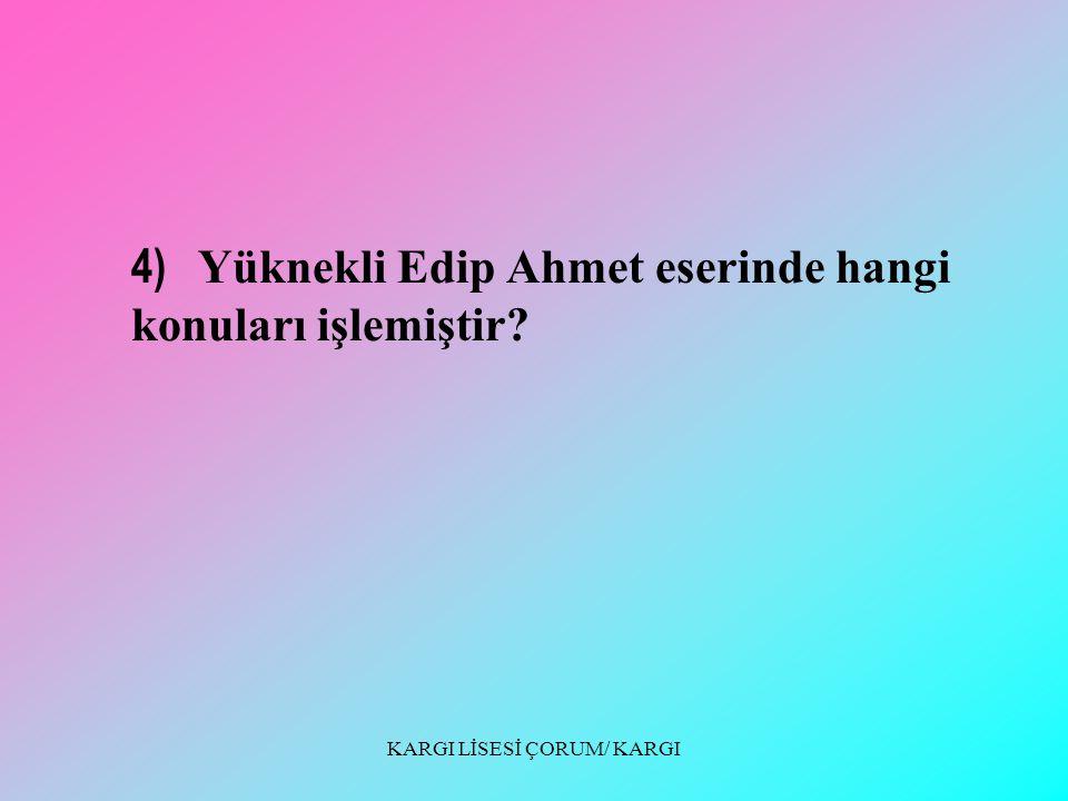 KARGI LİSESİ ÇORUM/ KARGI 3) Yüknekli Edip Ahmet hangi eseriyle tanınmıştır? Bu eserin anlamını belirtiniz.