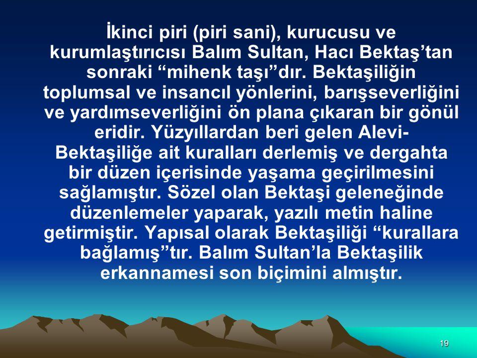 19 İkinci piri (piri sani), kurucusu ve kurumlaştırıcısı Balım Sultan, Hacı Bektaş'tan sonraki mihenk taşı dır.