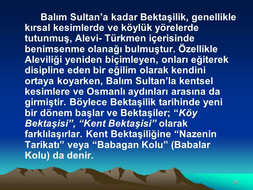 20 Balım Sultan'a kadar Bektaşilik, genellikle kırsal kesimlerde ve köylük yörelerde tutunmuş, Alevi- Türkmen içerisinde benimsenme olanağı bulmuştur.