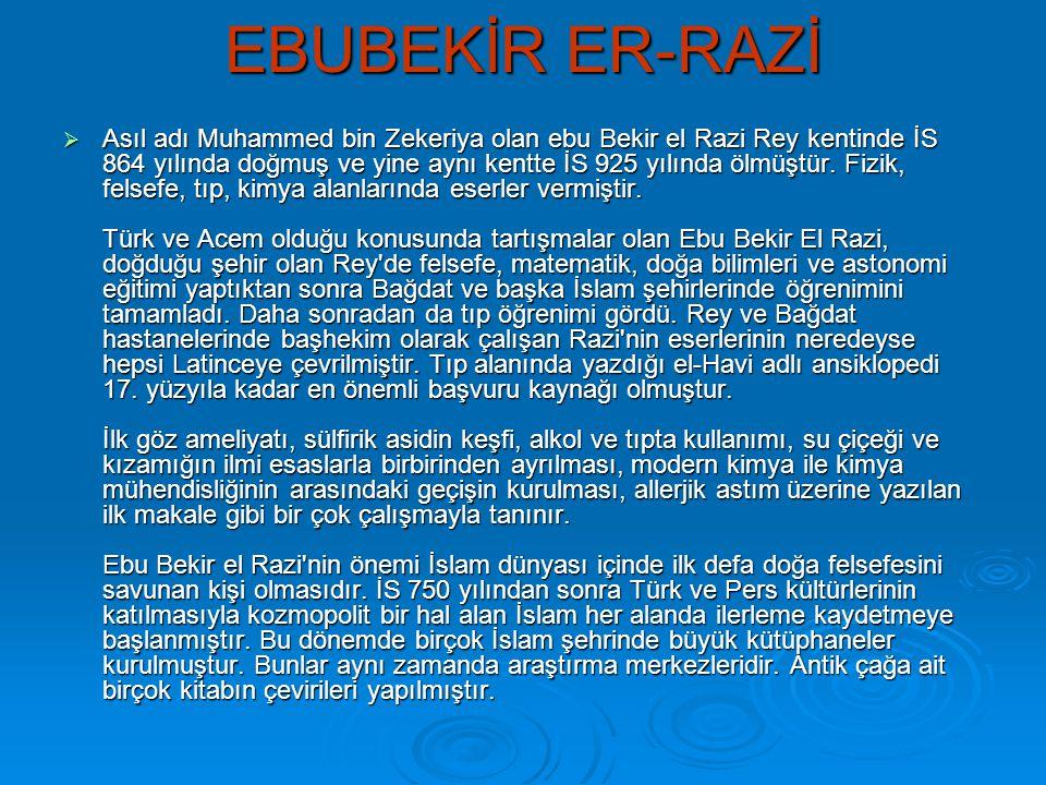 EBUBEKİR ER-RAZİ  Asıl adı Muhammed bin Zekeriya olan ebu Bekir el Razi Rey kentinde İS 864 yılında doğmuş ve yine aynı kentte İS 925 yılında ölmüştü