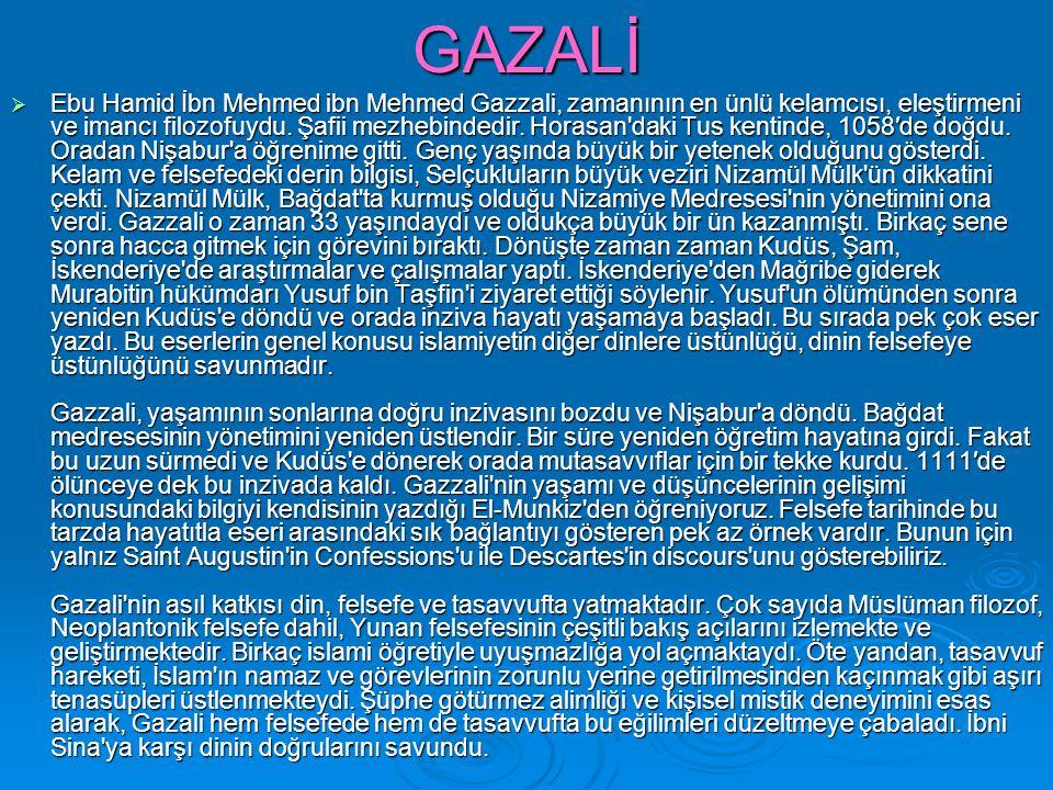 GAZALİ  Ebu Hamid İbn Mehmed ibn Mehmed Gazzali, zamanının en ünlü kelamcısı, eleştirmeni ve imancı filozofuydu. Şafii mezhebindedir. Horasan'daki Tu