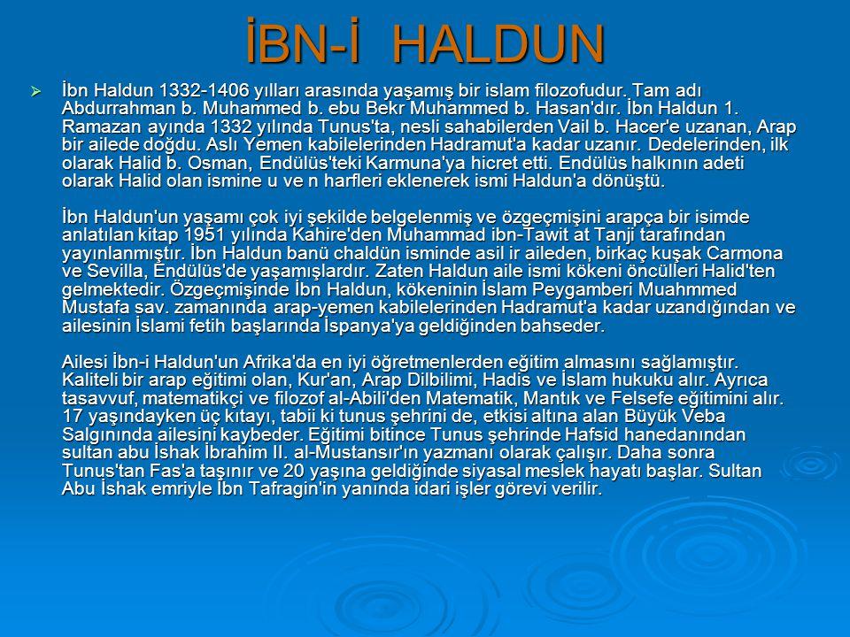 İBN-İ HALDUN  İbn Haldun 1332-1406 yılları arasında yaşamış bir islam filozofudur. Tam adı Abdurrahman b. Muhammed b. ebu Bekr Muhammed b. Hasan'dır.