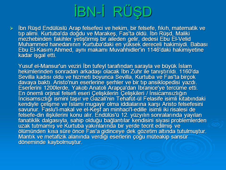 İBN-İ RÜŞD  İbn Rüşd Endülüslü Arap felsefeci ve hekim, bir felsefe, fıkıh, matematik ve tıp alimi. Kurtuba'da doğdu ve Marakeş, Fas'ta öldü. İbn Rüş