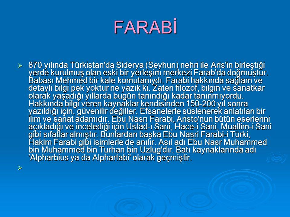 FARABİ  870 yılında Türkistan'da Siderya (Seyhun) nehri ile Aris'in birleştiği yerde kurulmuş olan eski bir yerleşim merkezi Farab'da doğmuştur. Baba