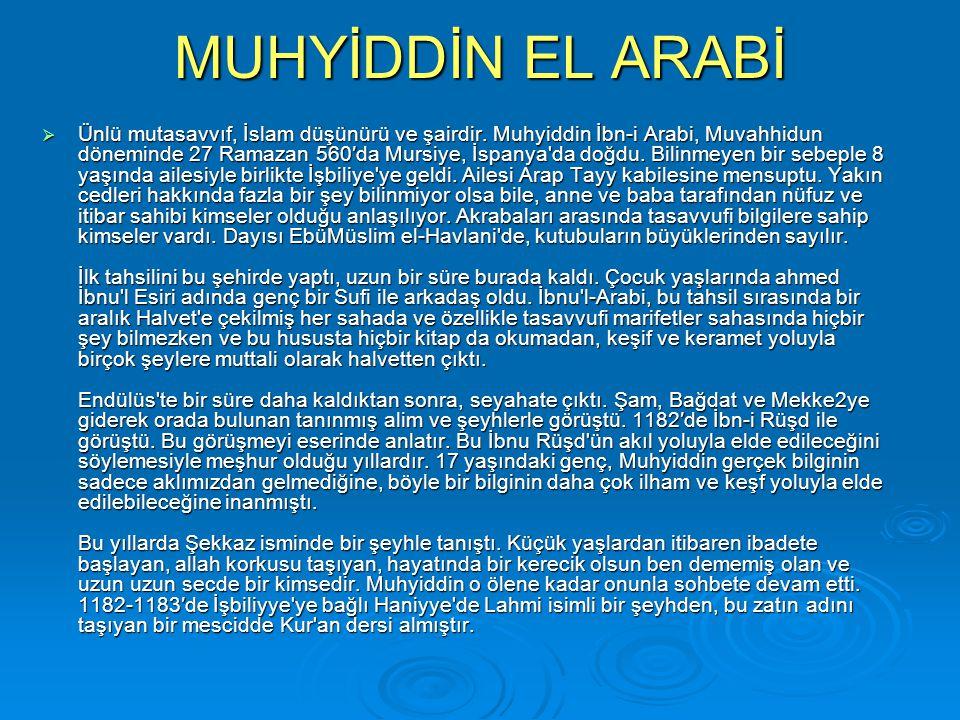 MUHYİDDİN EL ARABİ  Ünlü mutasavvıf, İslam düşünürü ve şairdir. Muhyiddin İbn-i Arabi, Muvahhidun döneminde 27 Ramazan 560′da Mursiye, İspanya'da doğ