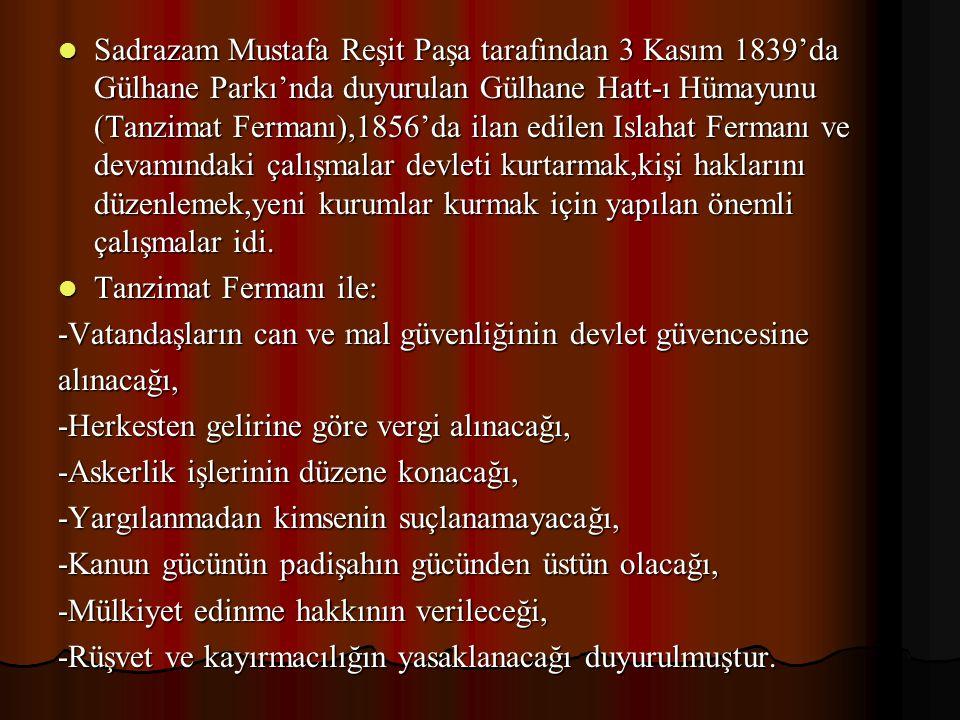 Sadrazam Mustafa Reşit Paşa tarafından 3 Kasım 1839'da Gülhane Parkı'nda duyurulan Gülhane Hatt-ı Hümayunu (Tanzimat Fermanı),1856'da ilan edilen Islahat Fermanı ve devamındaki çalışmalar devleti kurtarmak,kişi haklarını düzenlemek,yeni kurumlar kurmak için yapılan önemli çalışmalar idi.
