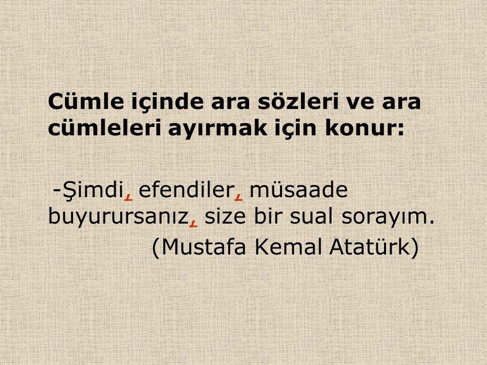 Cümle içinde ara sözleri ve ara cümleleri ayırmak için konur: -Şimdi, efendiler, müsaade buyurursanız, size bir sual sorayım. (Mustafa Kemal Atatürk)