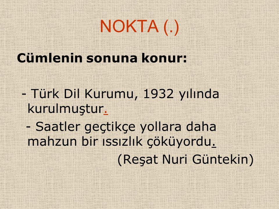 NOKTA (.) Cümlenin sonuna konur: - Türk Dil Kurumu, 1932 yılında kurulmuştur. - Saatler geçtikçe yollara daha mahzun bir ıssızlık çöküyordu. (Reşat Nu