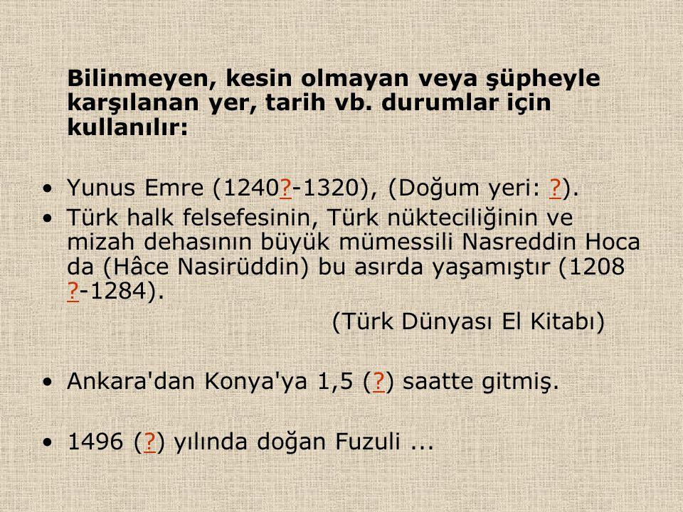 Bilinmeyen, kesin olmayan veya şüpheyle karşılanan yer, tarih vb. durumlar için kullanılır: Yunus Emre (1240?-1320), (Doğum yeri: ?). Türk halk felsef