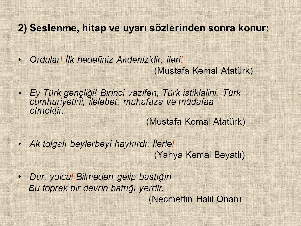 2) Seslenme, hitap ve uyarı sözlerinden sonra konur: Ordular! İlk hedefiniz Akdeniz'dir, ileri! (Mustafa Kemal Atatürk) Ey Türk gençliği! Birinci vazi