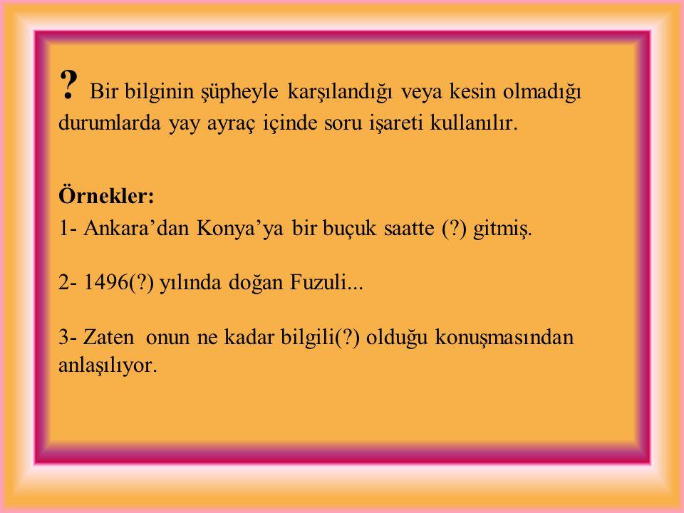 ? Bilinmeyen yer, tarih ve benzeri durumlar için kullanılır. Örnekler: 1- Yunus Emre(1240?-1284), (Doğum yeri:?) 2- Türk Halk Felsefesinin, Türk nükte