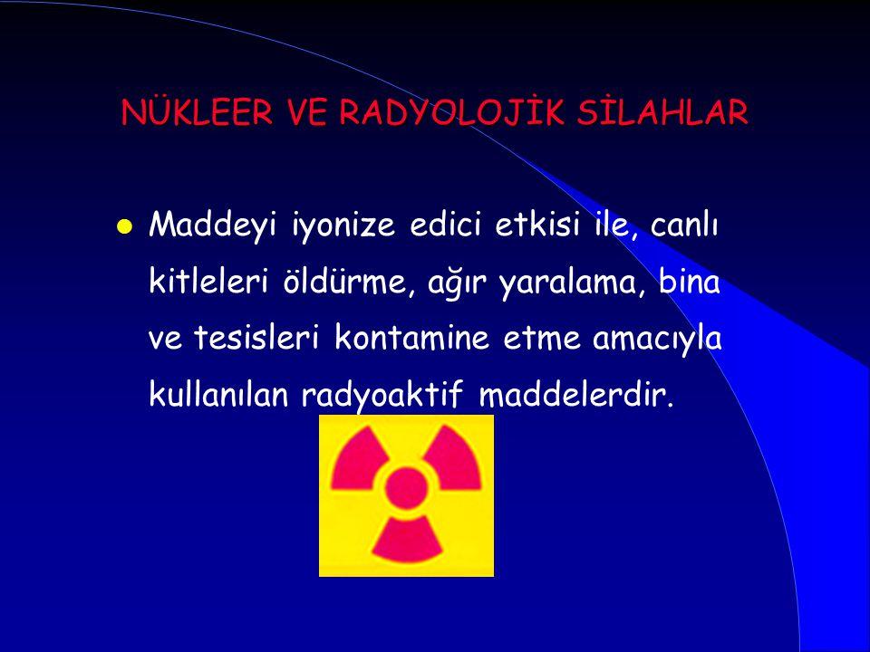 l Maddeyi iyonize edici etkisi ile, canlı kitleleri öldürme, ağır yaralama, bina ve tesisleri kontamine etme amacıyla kullanılan radyoaktif maddelerdi