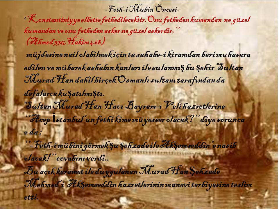 ' 'Konstantiniyye elbette fethedilecektir.Onu fetheden kumandan ne güzel kumandan ve onu fetheden asker ne güzel askerdir.'' (Ahmed 335,Hakim 468) müjdesine nail olabilmek için ta sahabe-i kiramdan beri muhasara edilen ve mübarek ashabın kanları ile sulanmı ş bu ş ehir Sultan Murad Han dahil birçok Osmanlı sultanı tarafından da defalarca ku ş atılmı ş tı.