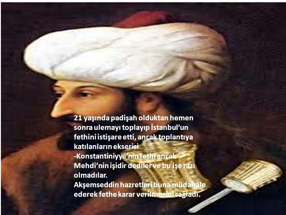 21 yaşında padişah olduktan hemen sonra ulemayı toplayıp İstanbul'un fethini istişare etti, ancak toplantıya katılanların ekserisi -Konstantiniyye'nin fethi ancak Mehdi'nin işidir dediler ve bu işe razı olmadılar.