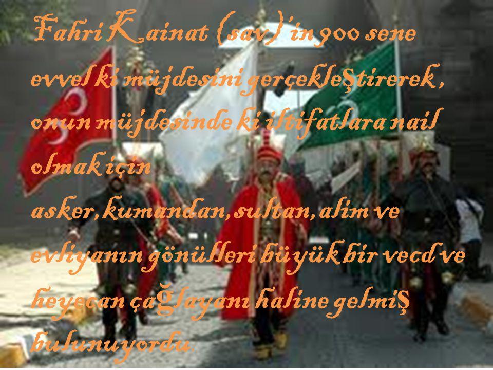 Fahri Kainat (sav)'in 900 sene evvel ki müjdesini gerçekle ş tirerek, onun müjdesinde ki iltifatlara nail olmak için asker,kumandan,sultan,alim ve evliyanın gönülleri büyük bir vecd ve heyecan ça ğ layanı haline gelmi ş bulunuyordu.