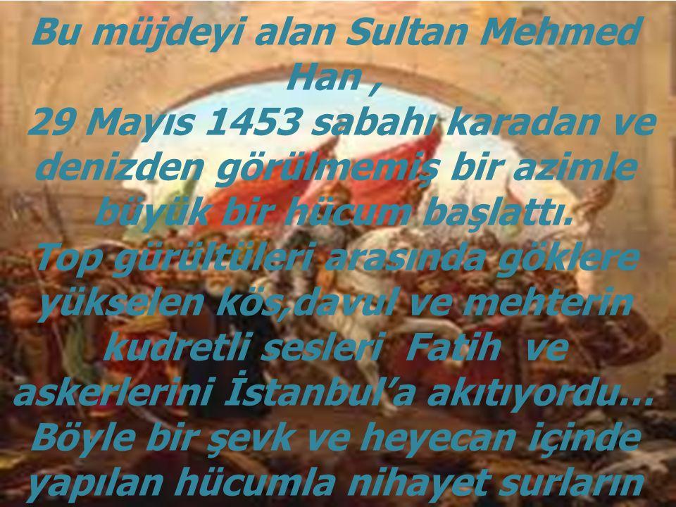 Bu müjdeyi alan Sultan Mehmed Han, 29 Mayıs 1453 sabahı karadan ve denizden görülmemiş bir azimle büyük bir hücum başlattı.