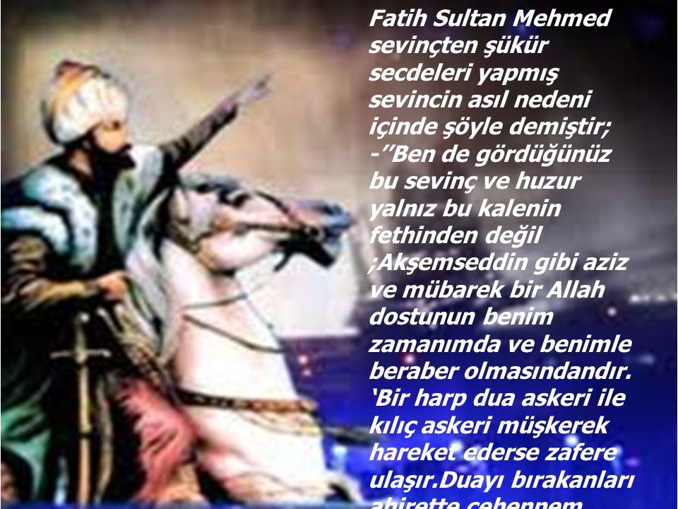 Fatih Sultan Mehmed sevinçten şükür secdeleri yapmış sevincin asıl nedeni içinde şöyle demiştir; -''Ben de gördüğünüz bu sevinç ve huzur yalnız bu kalenin fethinden değil ;Akşemseddin gibi aziz ve mübarek bir Allah dostunun benim zamanımda ve benimle beraber olmasındandır.