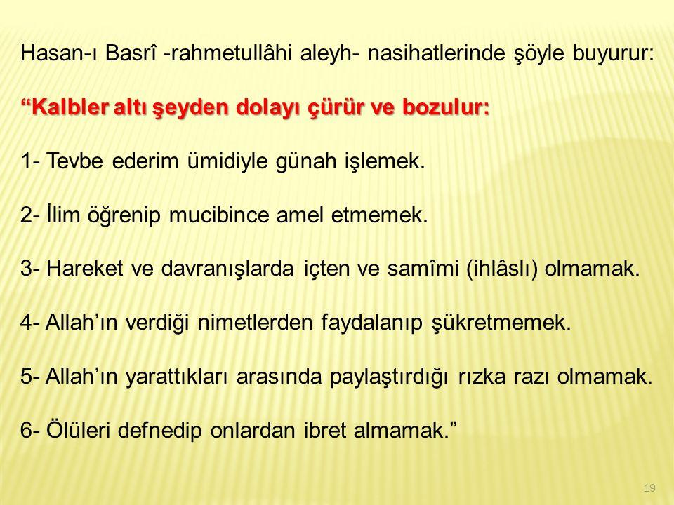 """Hasan-ı Basrî -rahmetullâhi aleyh- nasihatlerinde şöyle buyurur: """"Kalbler altı şeyden dolayı çürür ve bozulur: 1- Tevbe ederim ümidiyle günah işlemek."""