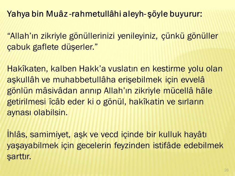 """Yahya bin Muâz -rahmetullâhi aleyh- şöyle buyurur: """"Allah'ın zikriyle gönüllerinizi yenileyiniz, çünkü gönüller çabuk gaflete düşerler."""" Hakîkaten, ka"""