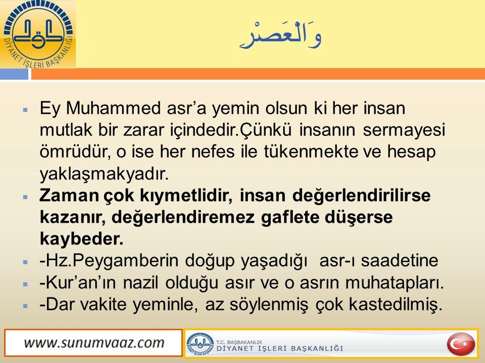 وَالْعَصْرِ  Ey Muhammed asr'a yemin olsun ki her insan mutlak bir zarar içindedir.Çünkü insanın sermayesi ömrüdür, o ise her nefes ile tükenmekte ve
