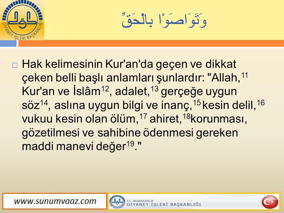 وَتَوَاصَوْا بِالْحَقِّ  Hak kelimesinin Kur'an'da geçen ve dikkat çeken belli başlı anlamları şunlardır: