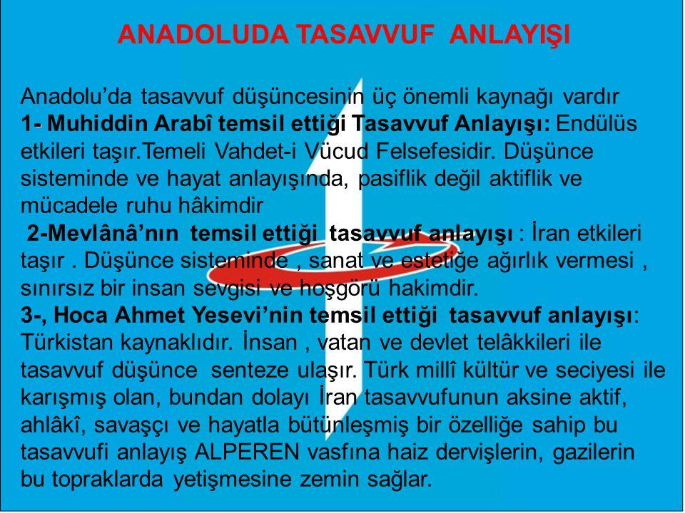 ANADOLUDA TASAVVUF ANLAYIŞI Anadolu'da tasavvuf düşüncesinin üç önemli kaynağı vardır - 1- Muhiddin Arabî temsil ettiği Tasavvuf Anlayışı: Endülüs etkileri taşır.Temeli Vahdet-i Vücud Felsefesidir.