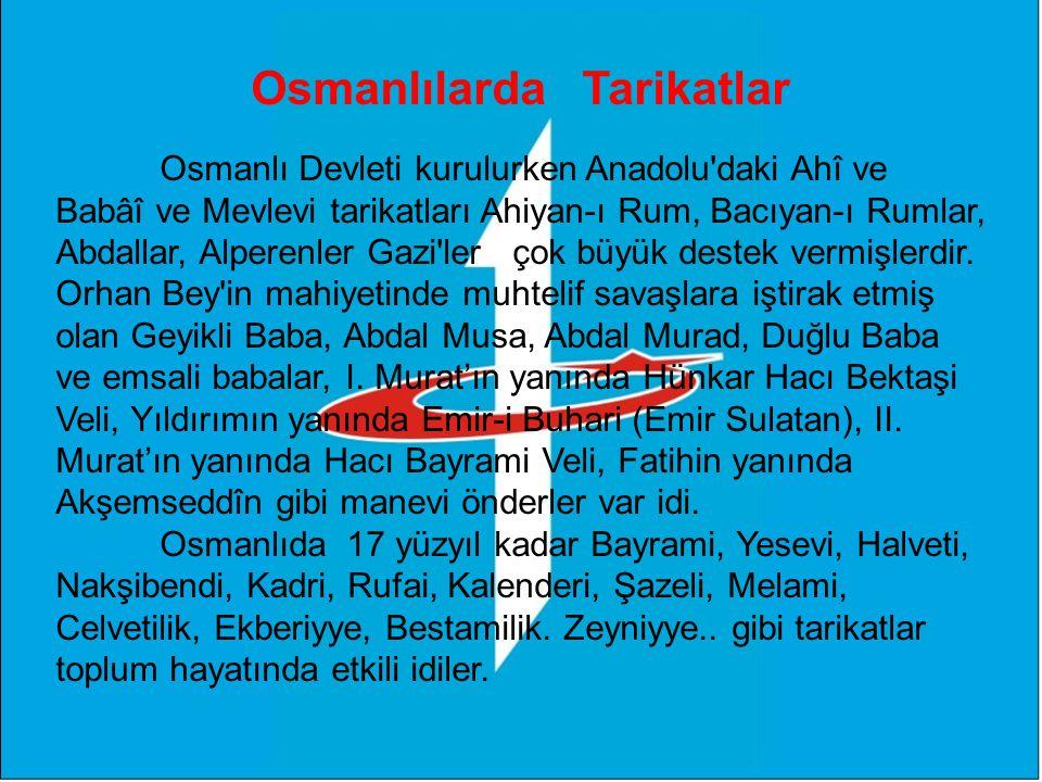Osmanlılarda Tarikatlar Osmanlı Devleti kurulurken Anadolu daki Ahî ve Babâî ve Mevlevi tarikatları Ahiyan-ı Rum, Bacıyan-ı Rumlar, Abdallar, Alperenler Gazi ler çok büyük destek vermişlerdir.