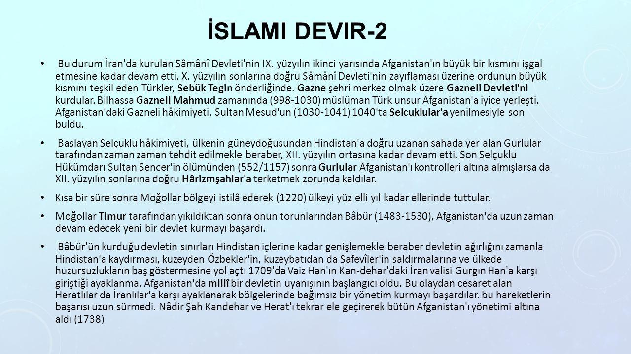 İSLAMI DEVIR-2 Bu durum İran'da kurulan Sâmânî Devleti'nin IX. yüzyılın ikinci yarısında Afganistan'ın büyük bir kısmını işgal etmesine kadar devam