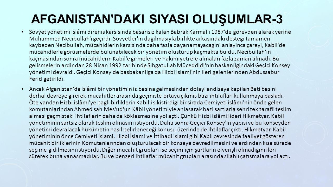 AFGANISTAN DAKI SIYASI OLUŞUMLAR-3 Sovyet yönetimi islâmi direnis karsisinda basarisiz kalan Babrak Karmal i 1987 de görevden alarak yerine Muhammed Necibullah i geçirdi.