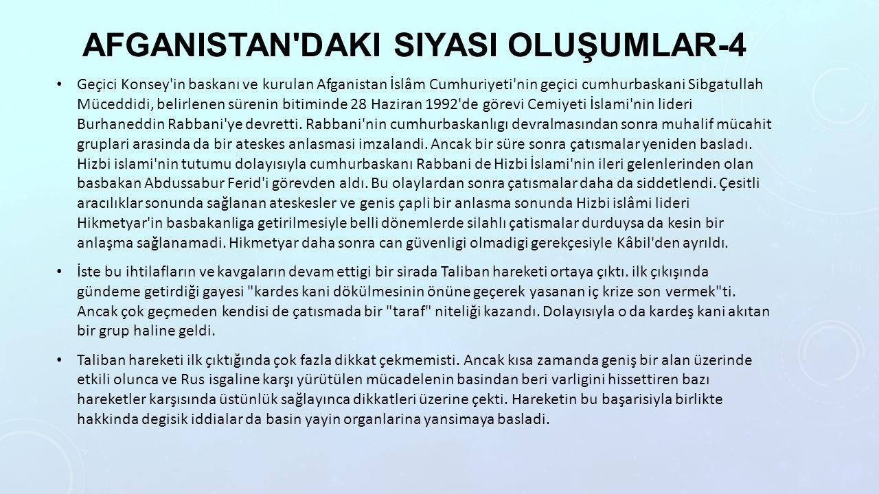 AFGANISTAN DAKI SIYASI OLUŞUMLAR-4 Geçici Konsey in baskanı ve kurulan Afganistan İslâm Cumhuriyeti nin geçici cumhurbaskani Sibgatullah Müceddidi, belirlenen sürenin bitiminde 28 Haziran 1992 de görevi Cemiyeti İslami nin lideri Burhaneddin Rabbani ye devretti.